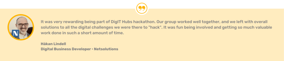 """Quote from Håkan Lindell, Netsolutions: """"It was very rewarding being part of DigIT Hubs hackathon. Our group worked well together, and we left with overall solutions to all the digital challenges we were there to 'hack'. It was fun being involved and so much valuable work done in such a short amount of time."""""""